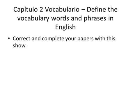 Capítulo 2 Vocabulario – Define the vocabulary words and phrases in English Correct and complete your papers with this show.