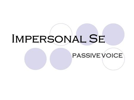 Impersonal Se PASSIVE VOICE. Impersonal Se → used when the subject is vague or unknown.