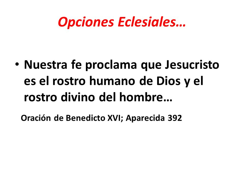 Opciones Eclesiales… …Por eso la opción preferencial por los pobres está implícita en la fe cristológica en aquel Dios que se ha hecho pobre por nosotros, para enriquecernos con su pobreza.