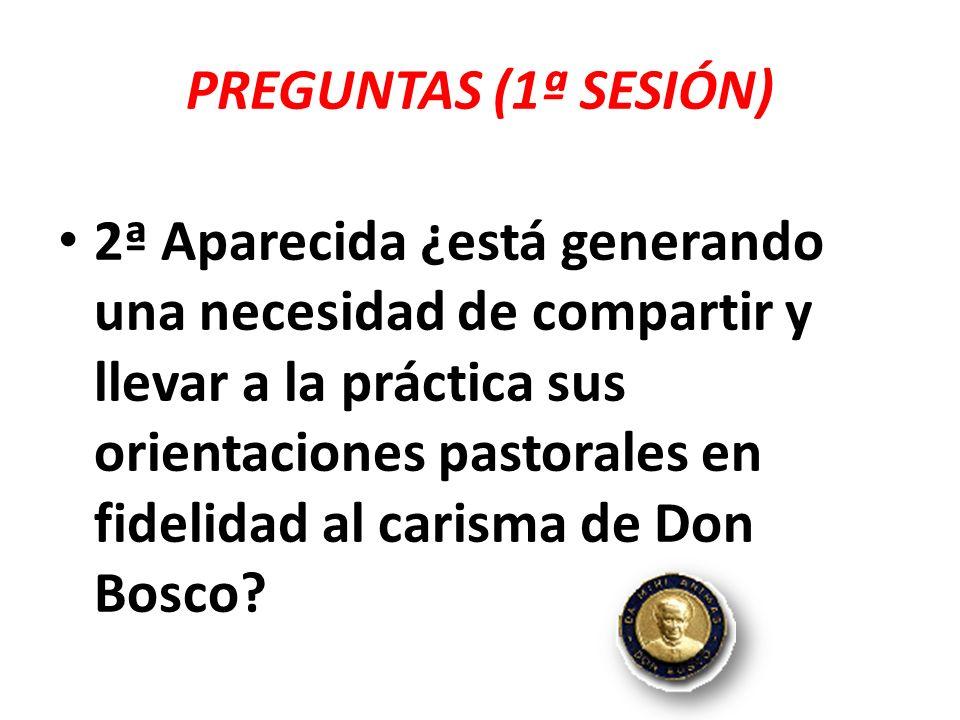 PREGUNTAS (1ª SESIÓN) 3ª Aparecida ¿nos impulsa a insertarnos en la propuesta pastoral de nuestras Iglesias Particulares aportando y/o reforzando algunos aspectos desde el carisma de Don Bosco?