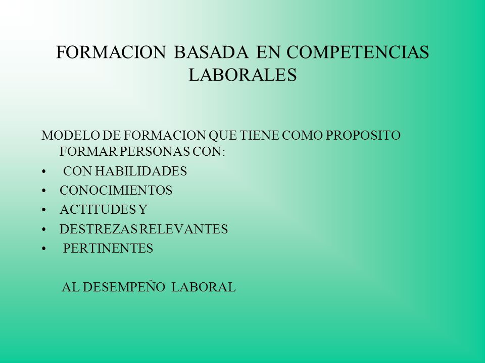 FORMACION BASADA EN COMPETENCIAS LABORALES MODELO DE FORMACION QUE TIENE COMO PROPOSITO FORMAR PERSONAS CON: CON HABILIDADES CONOCIMIENTOS ACTITUDES Y DESTREZAS RELEVANTES PERTINENTES AL DESEMPEÑO LABORAL