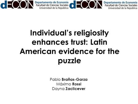 Individual's religiosity enhances trust: Latin American evidence for the puzzle Pablo Brañas-Garza Máximo Rossi Dayna Zaclicever.