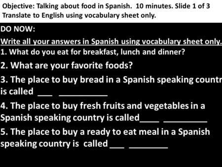 Objective: Talking about food in Spanish. 10 minutes. Slide 1 of 3 Translate to English using vocabulary sheet only. DO NOW: Write all your answers in.