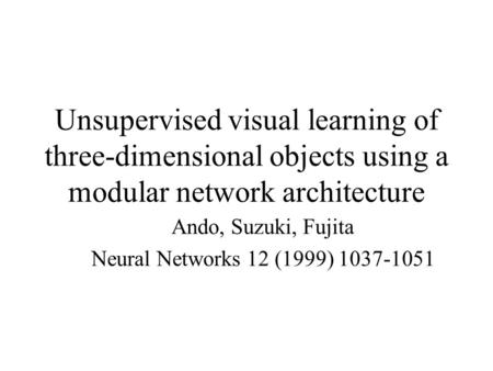 Unsupervised visual learning of three-dimensional objects using a modular network architecture Ando, Suzuki, Fujita Neural Networks 12 (1999) 1037-1051.