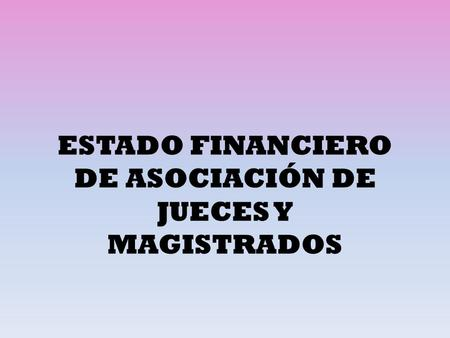 ESTADO FINANCIERO DE ASOCIACIÓN DE JUECES Y MAGISTRADOS.
