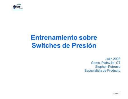 Slide #: 1 Entrenamiento sobre Switches de Presión Julio 2008 Gems, Plainville, CT Stephen Petronio Especialista de Producto.