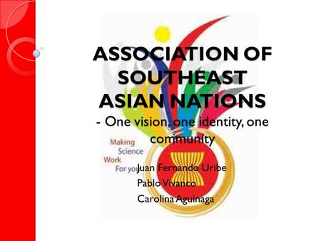 ASSOCIATION OF SOUTHEAST ASIAN NATIONS - One vision, one identity, one community Juan Fernando Uribe Pablo Vivanco Carolina Aguinaga.