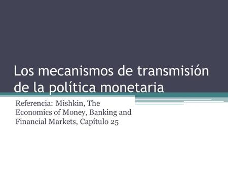 Los mecanismos de transmisión de la política monetaria Referencia: Mishkin, The Economics of Money, Banking and Financial Markets, Capítulo 25.