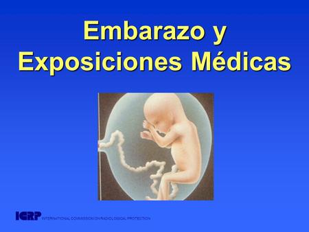 INTERNATIONAL COMMISSION ON RADIOLOGICAL PROTECTION Embarazo y Exposiciones Médicas.