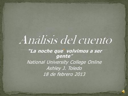 """La noche que volvimos a ser gente"" National University College Online Ashley J. Toledo 18 de febrero 2013."