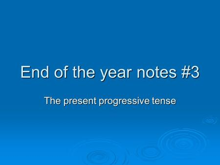 End of the year notes #3 The present progressive tense.