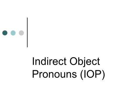 Indirect Object Pronouns (IOP). What's an IOP... An Indirect object is a noun or pronoun that answers the question to whom or for whom an action is done.
