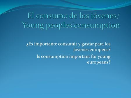 ¿Es importante consumir y gastar para los jóvenes europeos? Is consumption important for young europeans?