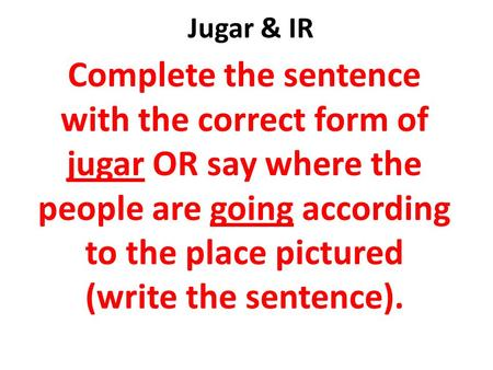 Jugar & IR Complete the sentence with the correct form of jugar OR say where the people are going according to the place pictured (write the sentence).
