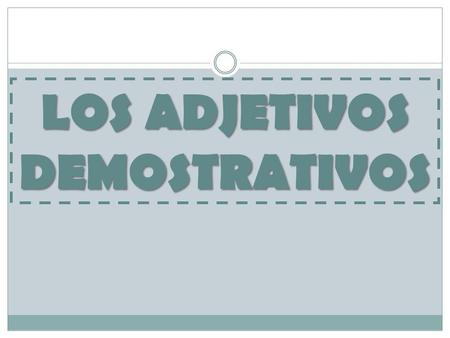 LOS ADJETIVOS DEMOSTRATIVOS. point out people, places or things in relationship to the speaker – distance from the speaker always comes before the noun.
