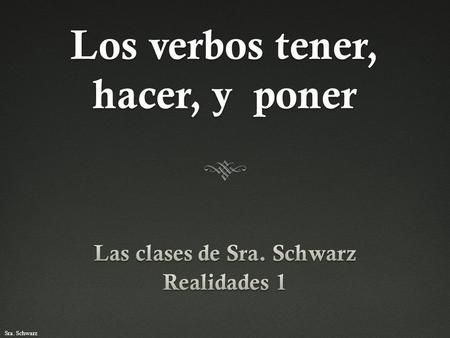 "Sra. Schwarz Los verbos tener, hacer, y poner. Sra. Schwarz El verbo tenerEl verbo tener  The verb tener means ""to have.""  Tener is a stem-changing."