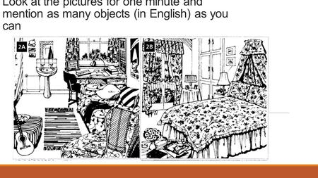 Look at the pictures for one minute and mention as many objects (in English) as you can.
