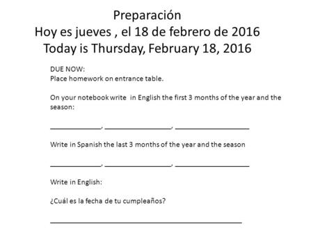 Preparación Hoy es jueves, el 18 de febrero de 2016 Today is Thursday, February 18, 2016 DUE NOW: Place homework on entrance table. On your notebook write.