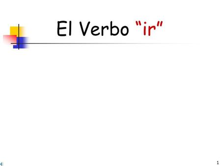"1 El Verbo ""ir"" IRREGULAR VERBS The verb you are about to learn, ""ir"" is IRREGULAR. It means ""to go"" in English. It is often followed by the word a:"