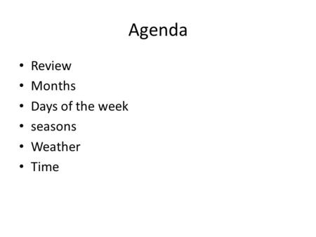 Agenda Review Months Days of the week seasons Weather Time.