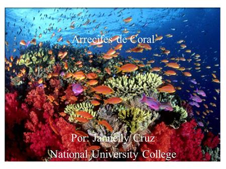 Arrecifes de Coral Por: Jannelly Cruz National University College.