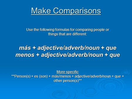 Make Comparisons Use the following formulas for comparing people or things that are different: más + adjective/adverb/noun + que menos + adjective/adverb/noun.