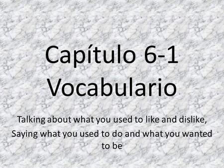 Capítulo 6-1 Vocabulario Talking about what you used to like and dislike, Saying what you used to do and what you wanted to be 1.
