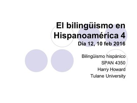El bilingüismo en Hispanoamérica 4 Día 12, 10 feb 2016 Bilingüismo hispánico SPAN 4350 Harry Howard Tulane University.