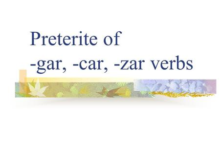 "Preterite of -gar, -car, -zar verbs Preterite Verbs Preterite means ""past tense"" Preterite verbs deal with ""completed past action"" The ending tells who."