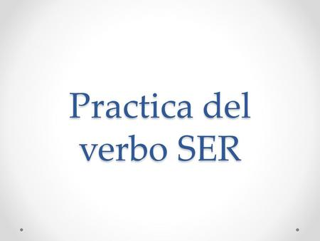 Practica del verbo SER. Complete the chart with the correct forms of ser: