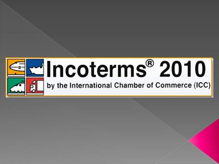  Incoterms = International Commerce Terms  Los Incoterms son términos de negociación regulados por la Cámara de Comercio Internacional con el objetivo.