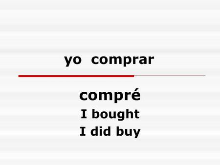 Yo comprar compré I bought I did buy. ellos comer comieron they ate they did eat.