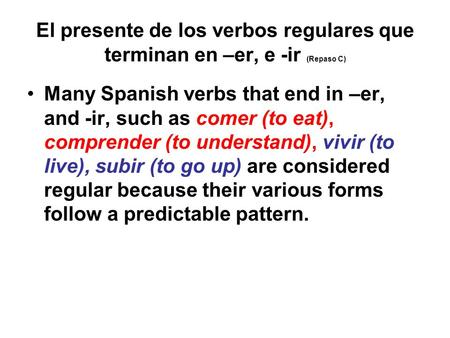 El presente de los verbos regulares que terminan en –er, e -ir (Repaso C) Many Spanish verbs that end in –er, and -ir, such as comer (to eat), comprender.