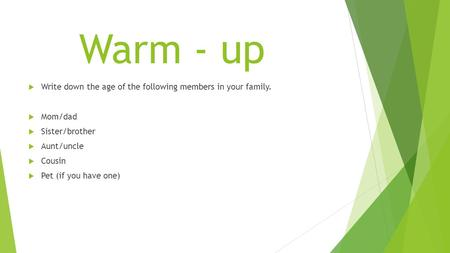 Warm - up  Write down the age of the following members in your family.  Mom/dad  Sister/brother  Aunt/uncle  Cousin  Pet (if you have one)