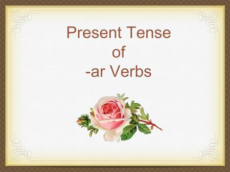 Present Tense of -ar Verbs. Regular Verb Regular Verb: follows a pattern for conjugation. Pattern: Stem + endings.