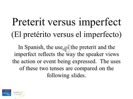 Preterit versus imperfect (El pretérito versus el imperfecto) In Spanish, the use of the preterit and the imperfect reflects the way the speaker views.