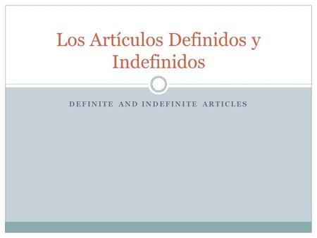 DEFINITE AND INDEFINITE ARTICLES Los Artículos Definidos y Indefinidos.