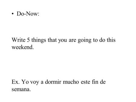 Do-Now: Write 5 things that you are going to do this weekend. Ex. Yo voy a dormir mucho este fin de semana.