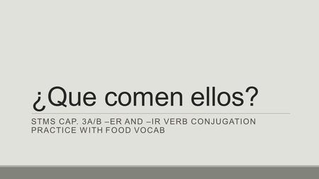 ¿Que comen ellos? STMS CAP. 3A/B –ER AND –IR VERB CONJUGATION PRACTICE WITH FOOD VOCAB.