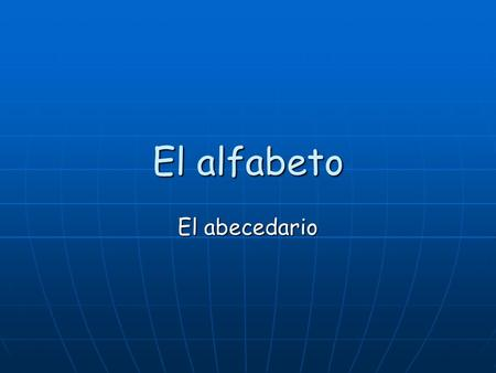 El alfabeto El abecedario. I can identify and recite the different sounds of the Spanish alphabet so that I can begin to communicate with a native speaker!