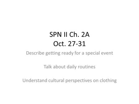 SPN II Ch. 2A Oct. 27-31 Describe getting ready for a special event Talk about daily routines Understand cultural perspectives on clothing.