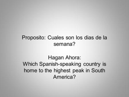 Proposito: Cuales son los dias de la semana? Hagan Ahora: Which Spanish-speaking country is home to the highest peak in South America?