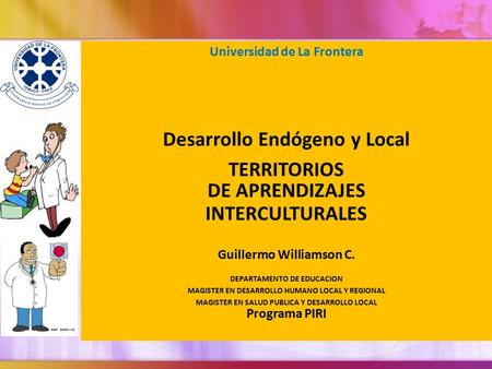 Universidad de La Frontera Desarrollo Endógeno y Local TERRITORIOS DE APRENDIZAJES INTERCULTURALES Guillermo Williamson C. DEPARTAMENTO DE EDUCACION MAGISTER.
