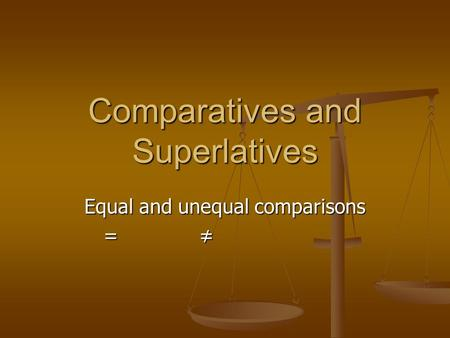 Comparatives and Superlatives Equal and unequal comparisons = ≠ = ≠