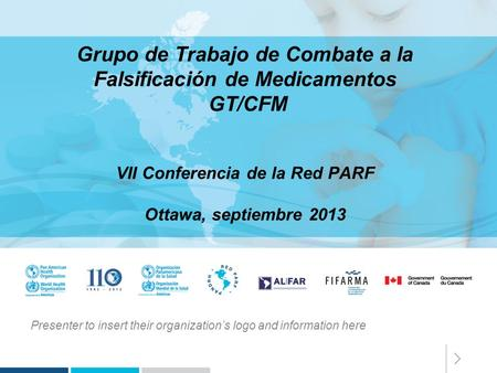 Presenter to insert their organization's logo and information here Grupo de Trabajo de Combate a la Falsificación de Medicamentos GT/CFM VII Conferencia.