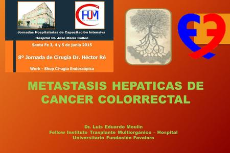 METASTASIS HEPATICAS DE CANCER COLORRECTAL Dr. Luis Eduardo Moulin Fellow Instituto Trasplante Multiorgánico – Hospital Universitario Fundación Favaloro.