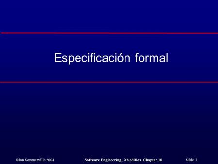 ©Ian Sommerville 2004Software Engineering, 7th edition. Chapter 10 Slide 1 Especificación formal.