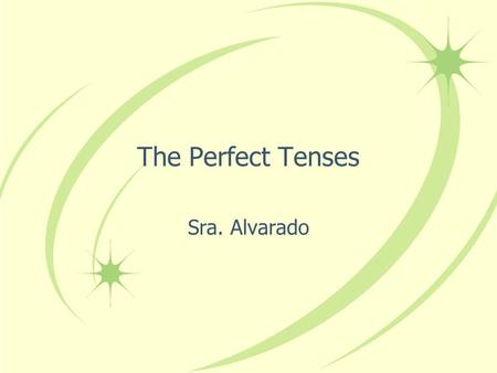 The Perfect Tenses Sra. Alvarado The Present Perfect In English we form the present perfect tense by combining have or has with the past participle of.
