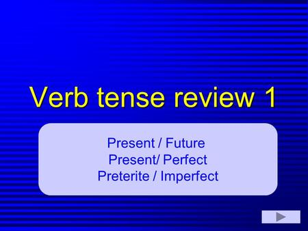 Verb tense review 1 Present / Future Present/ Perfect Preterite / Imperfect.