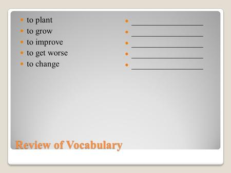 Review of Vocabulary to plant to grow to improve to get worse to change _________________ 1.